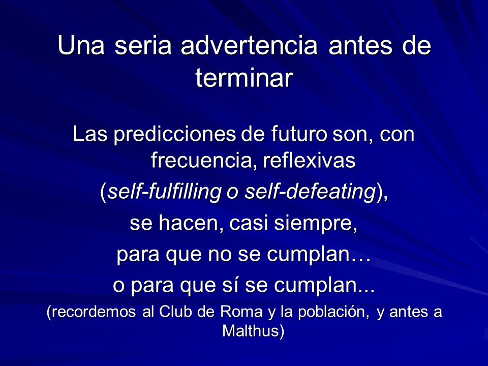 Una seria advertencia antes de terminar Las predicciones de futuro son, con frecuencia, reflexivas (self-fulfilling o self-defeating), se hacen, casi siempre, para que no se cumplan… o para que sí se cumplan...