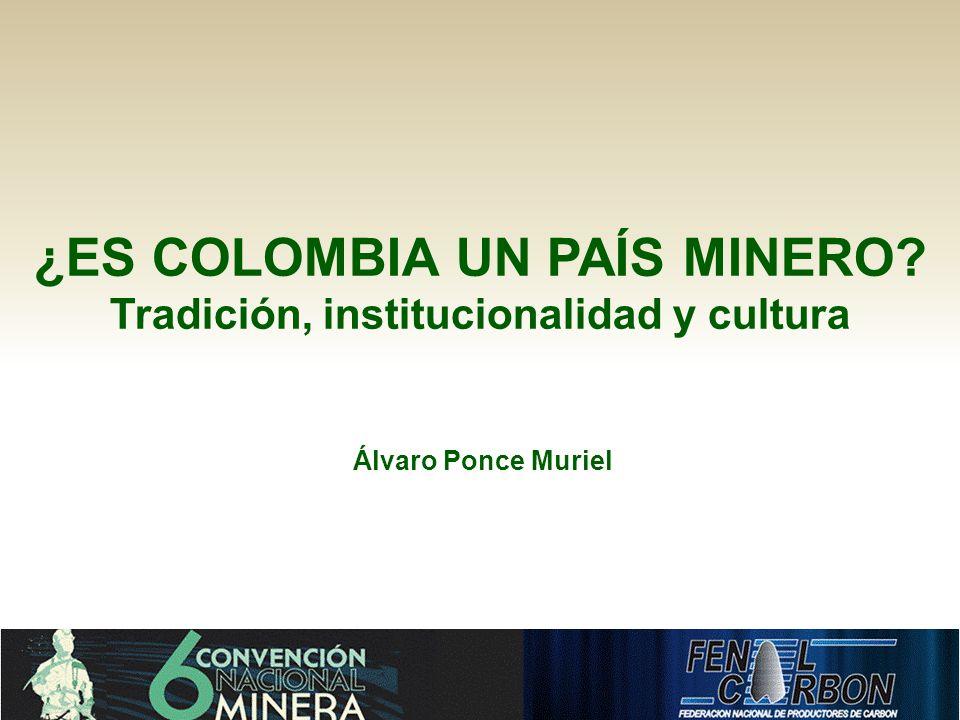¿ES COLOMBIA UN PAÍS MINERO? Tradición, institucionalidad y cultura Álvaro Ponce Muriel