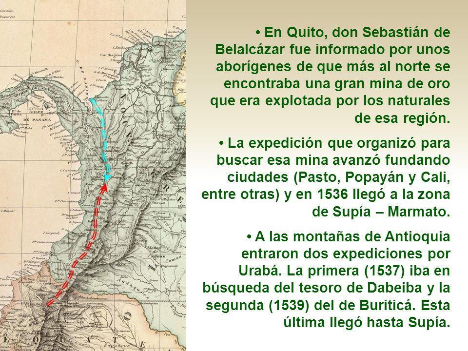 En Quito, don Sebastián de Belalcázar fue informado por unos aborígenes de que más al norte se encontraba una gran mina de oro que era explotada por l