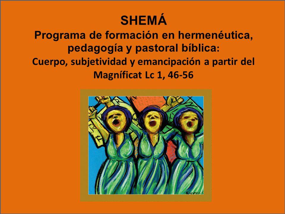 SHEMÁ Programa de formación en hermenéutica, pedagogía y pastoral bíblica : Cuerpo, subjetividad y emancipación a partir del Magníficat Lc 1, 46-56