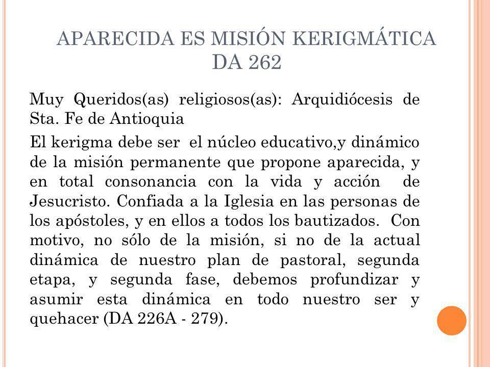 APARECIDA ES MISIÓN KERIGMÁTICA DA 262 Muy Queridos(as) religiosos(as): Arquidiócesis de Sta. Fe de Antioquia El kerigma debe ser el núcleo educativo,