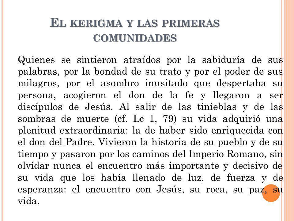 E L KERIGMA Y LAS PRIMERAS COMUNIDADES Quienes se sintieron atraídos por la sabiduría de sus palabras, por la bondad de su trato y por el poder de sus
