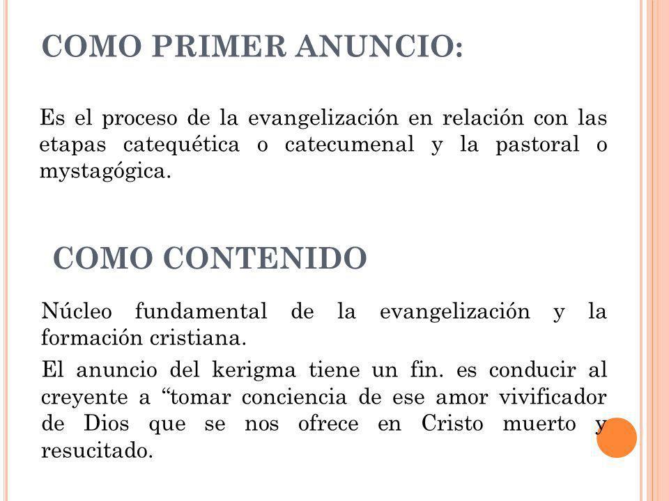 COMO PRIMER ANUNCIO: Es el proceso de la evangelización en relación con las etapas catequética o catecumenal y la pastoral o mystagógica. COMO CONTENI