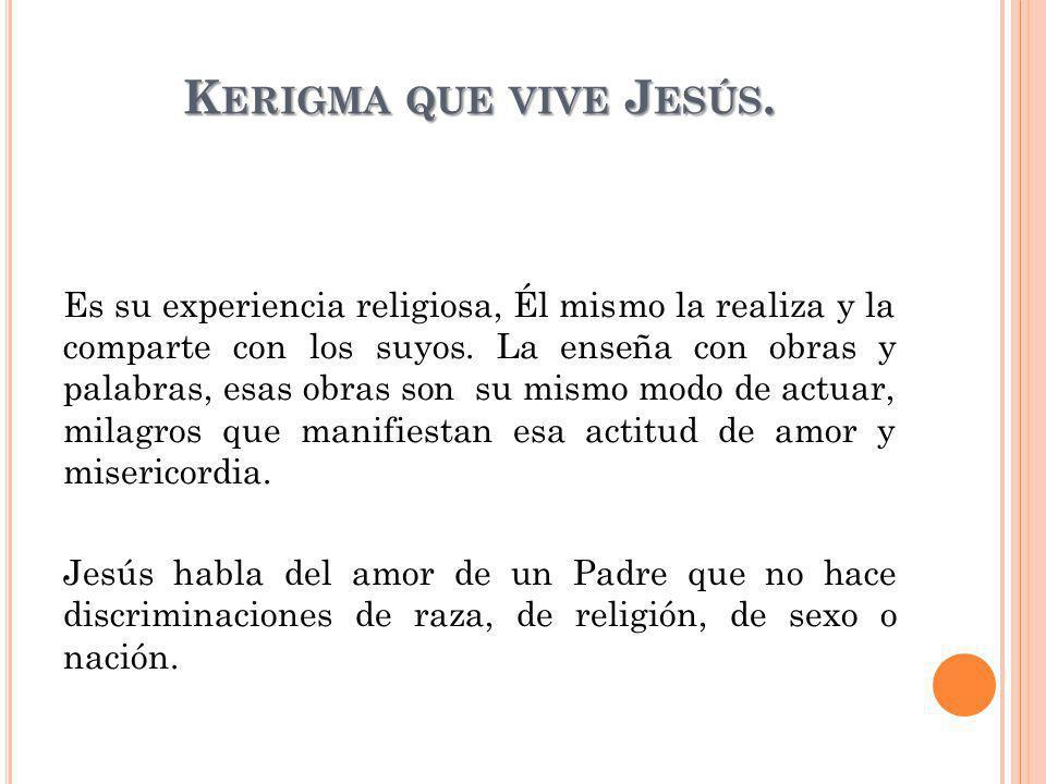 K ERIGMA QUE VIVE J ESÚS. Es su experiencia religiosa, Él mismo la realiza y la comparte con los suyos. La enseña con obras y palabras, esas obras son