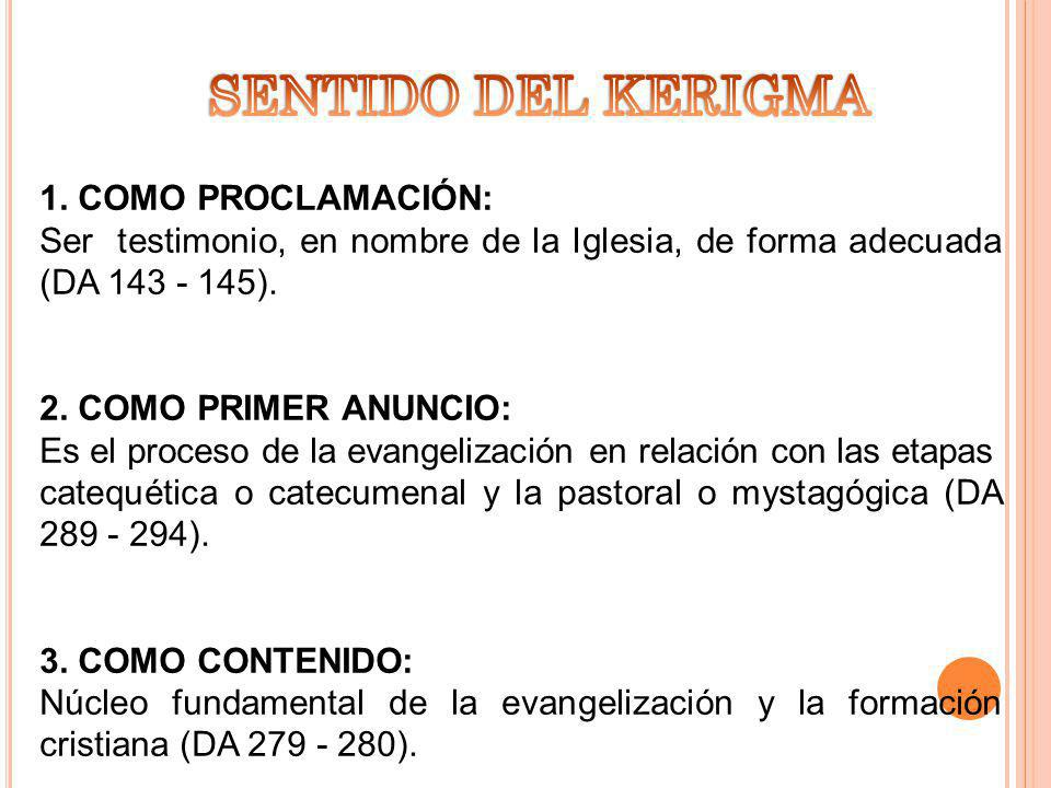 1. COMO PROCLAMACIÓN: Ser testimonio, en nombre de la Iglesia, de forma adecuada (DA 143 - 145). 2. COMO PRIMER ANUNCIO: Es el proceso de la evangeliz