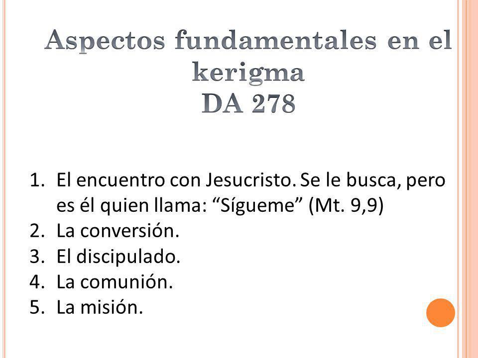1.El encuentro con Jesucristo. Se le busca, pero es él quien llama: Sígueme (Mt. 9,9) 2.La conversión. 3.El discipulado. 4.La comunión. 5.La misión.