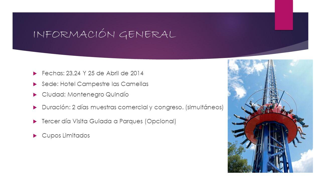 INFORMACIÓN GENERAL Fechas: 23,24 Y 25 de Abril de 2014 Sede: Hotel Campestre las Camelias Ciudad: Montenegro Quindío Duración: 2 días muestras comerc