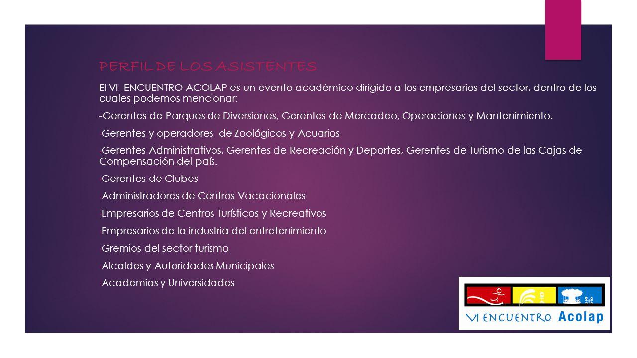 PERFIL DE LOS ASISTENTES El VI ENCUENTRO ACOLAP es un evento académico dirigido a los empresarios del sector, dentro de los cuales podemos mencionar: