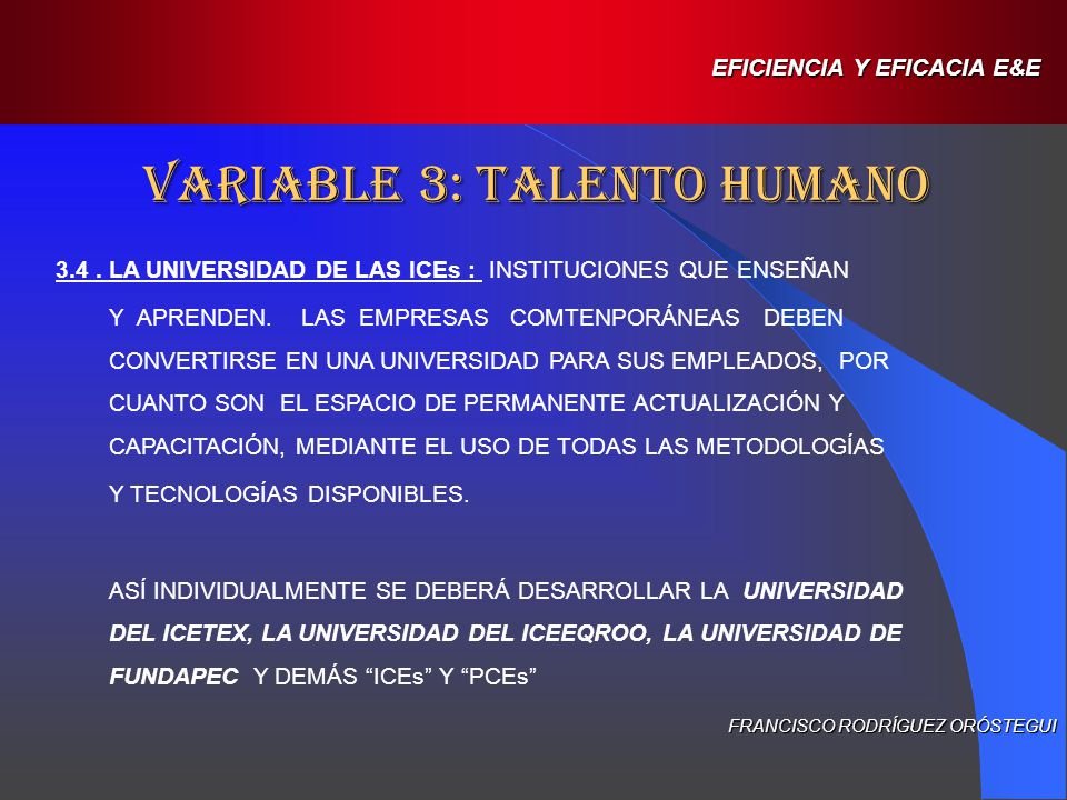 AREAS O LÍNEAS PROPUESTAS PARA FUTUROS ESTUDIOS TÉCNICOS EN E&E (EJERCICIO DE INDETIFICACIÓN) IDENTIFICACIÓN DE CARACTERÍSTICAS DE LAS ICEs EXITOSAS, CON RESPECTO DEL CUBRIMIENTO INSTITUCIONAL Y DE LOS LOGROS DE SUS BENEFICIARIOS CARACTERÍSTICAS DEL TALENTO HUMANO EN LAS ICEs Y LOS PCEs, ASOCIADOS AL LOGRO DE LA MISIÓN INSTITUCIONAL FRANCISCO RODRÍGUEZ ORÓSTEGUI EFICIENCIA Y EFICACIA E&E