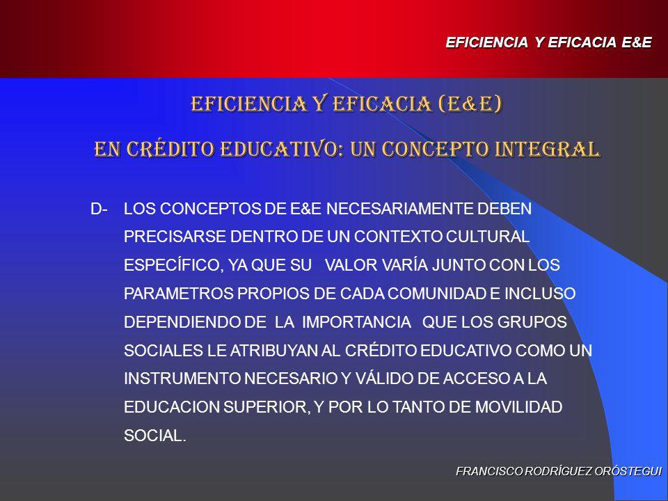 E-LA CAPACIDAD DE LAS ICEs Y LOS PCEs DE LOGRAR QUE SUS BENEFICIARIOS ALCANCEN LAS METAS EDUCACIONALES PROPUESTAS POR LA SOCIEDAD EFICIENCIA Y EFICACIA (E&E) EN CRÉDITO EDUCATIVO: UN CONCEPTO INTEGRAL FRANCISCO RODRÍGUEZ ORÓSTEGUI EFICIENCIA Y EFICACIA E&E