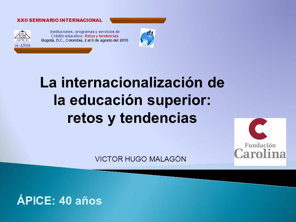 Instituciones, programas y servicios de Crédito educativo: Retos y tendencias Bogotá, D.C., Colombia, 2 al 6 de agosto del 2010 XXII SEMINARIO INTERNACIONAL 40 AÑOS La internacionalización de la educación superior: retos y tendencias VICTOR HUGO MALAGÓN ÁPICE: 40 años