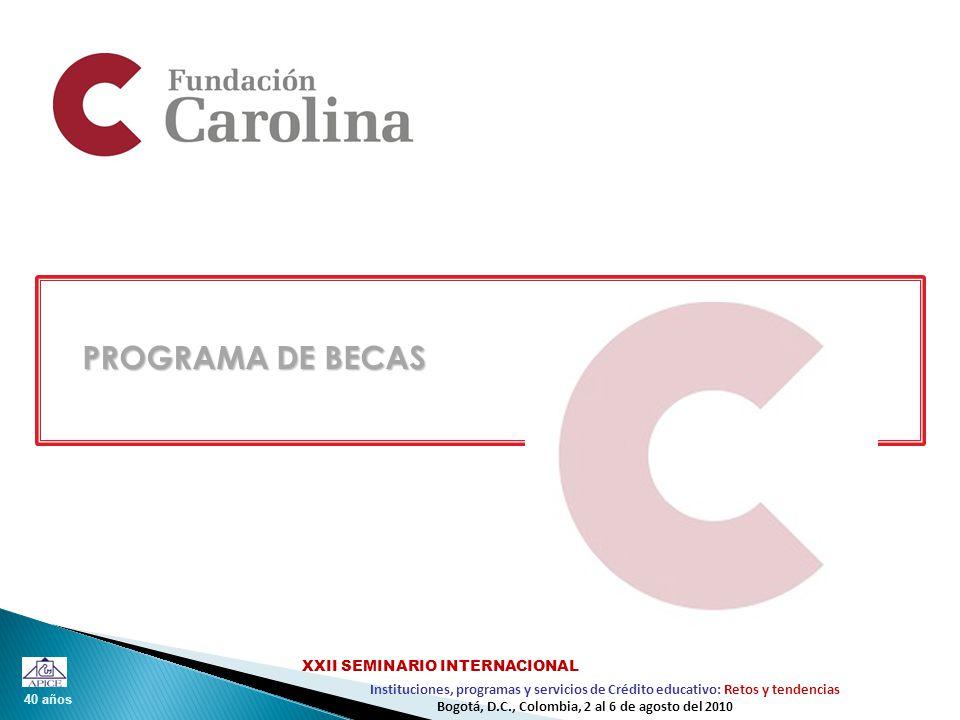 40 años Instituciones, programas y servicios de Crédito educativo: Retos y tendencias XXII SEMINARIO INTERNACIONAL Bogotá, D.C., Colombia, 2 al 6 de agosto del 2010 PROGRAMA DE BECAS