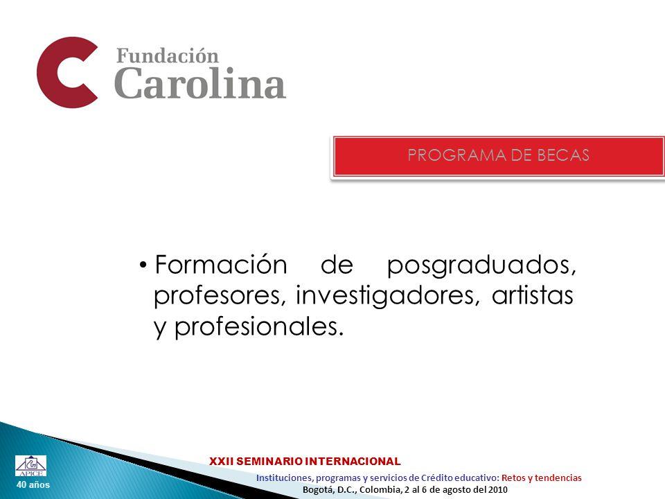 40 años Instituciones, programas y servicios de Crédito educativo: Retos y tendencias XXII SEMINARIO INTERNACIONAL Bogotá, D.C., Colombia, 2 al 6 de agosto del 2010 PROGRAMA DE BECAS Formación de posgraduados, profesores, investigadores, artistas y profesionales.