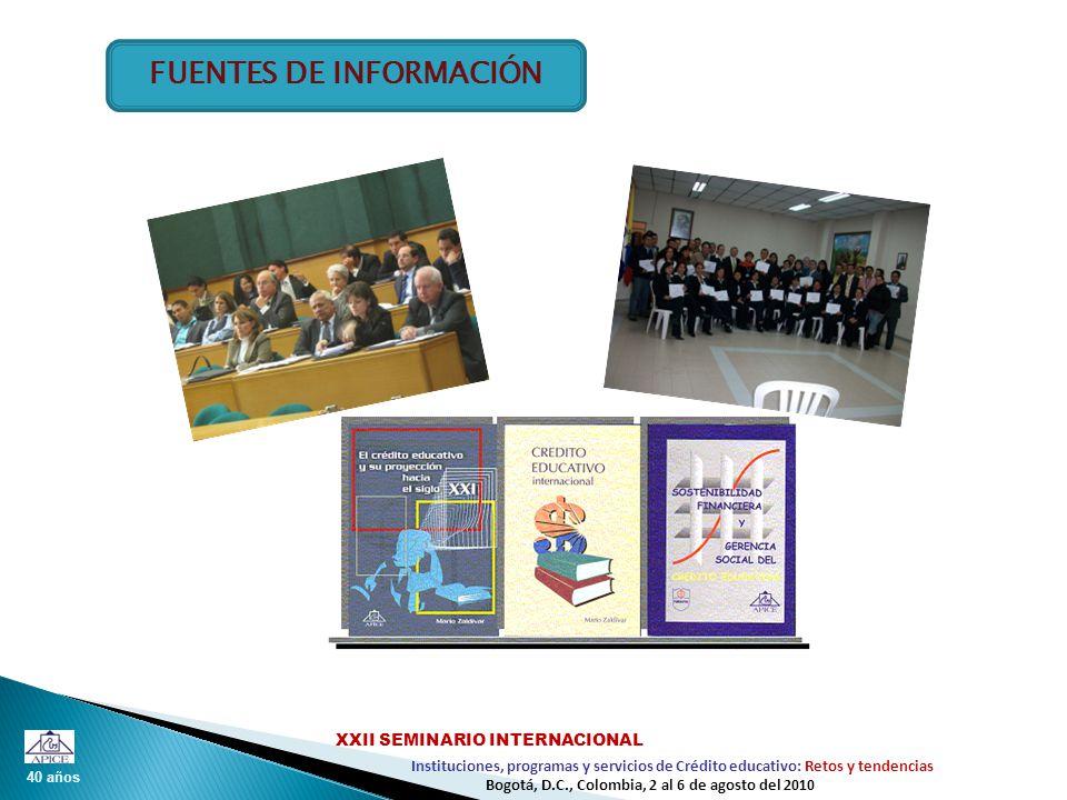40 años Instituciones, programas y servicios de Crédito educativo: Retos y tendencias XXII SEMINARIO INTERNACIONAL Bogotá, D.C., Colombia, 2 al 6 de agosto del 2010 FUENTES DE INFORMACIÓN