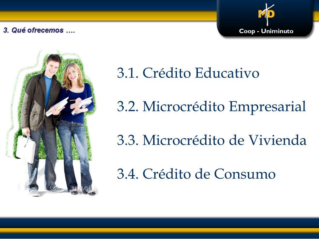 3.1. Crédito Educativo 3.2. Microcrédito Empresarial 3.3. Microcrédito de Vivienda 3.4. Crédito de Consumo 3. Qué ofrecemos ….
