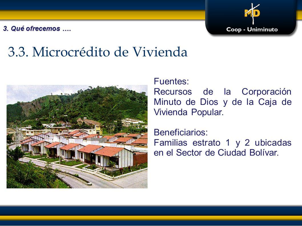 3.3. Microcrédito de Vivienda Fuentes: Recursos de la Corporación Minuto de Dios y de la Caja de Vivienda Popular. Beneficiarios: Familias estrato 1 y