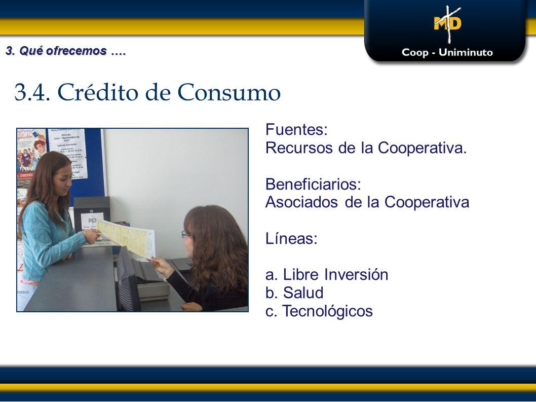3.4. Crédito de Consumo Fuentes: Recursos de la Cooperativa. Beneficiarios: Asociados de la Cooperativa Líneas: a. Libre Inversión b. Salud c. Tecnoló