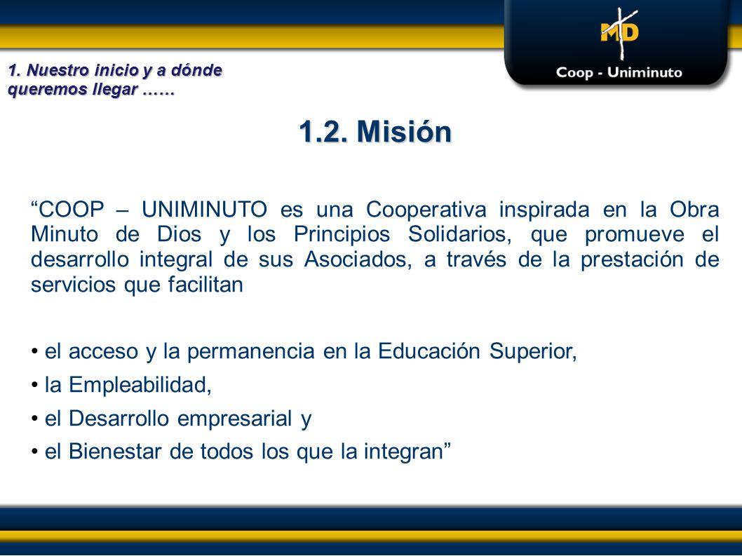 1.2. Misión COOP – UNIMINUTO es una Cooperativa inspirada en la Obra Minuto de Dios y los Principios Solidarios, que promueve el desarrollo integral d
