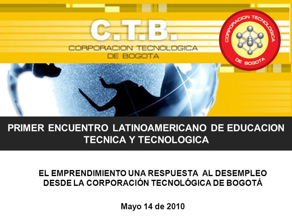 EL EMPRENDIMIENTO UNA RESPUESTA AL DESEMPLEO DESDE LA CORPORACIÓN TECNOLÓGICA DE BOGOTÁ Mayo 14 de 2010 PRIMER ENCUENTRO LATINOAMERICANO DE EDUCACION