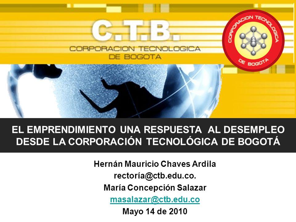 Hernán Mauricio Chaves Ardila rectoría@ctb.edu.co. María Concepción Salazar masalazar@ctb.edu.co Mayo 14 de 2010 EL EMPRENDIMIENTO UNA RESPUESTA AL DE
