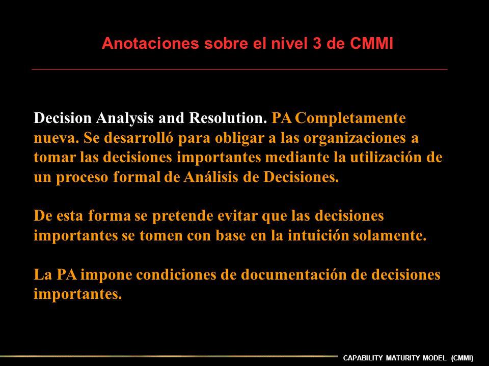 CAPABILITY MATURITY MODEL (CMMI) Anotaciones sobre el nivel 3 de CMMI Decision Analysis and Resolution. PA Completamente nueva. Se desarrolló para obl