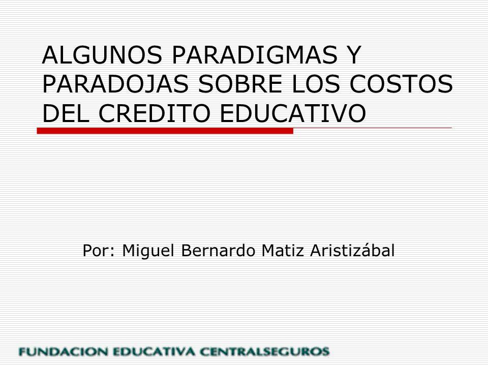 ALGUNOS PARADIGMAS Y PARADOJAS SOBRE LOS COSTOS DEL CREDITO EDUCATIVO Por: Miguel Bernardo Matiz Aristizábal