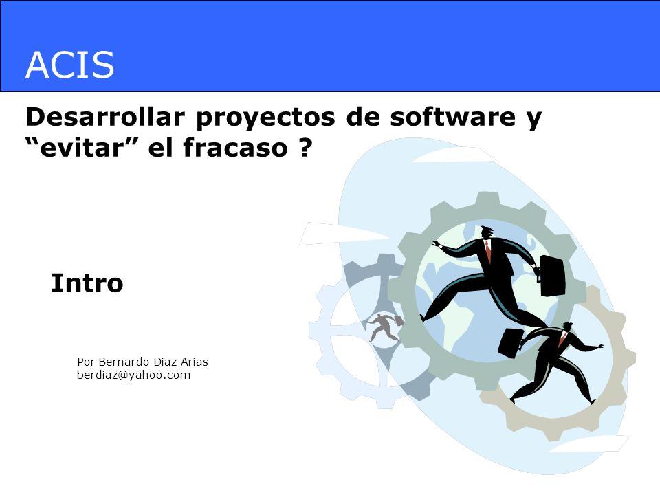 ACIS Desarrollar proyectos de software y evitar el fracaso ? Por Bernardo Díaz Arias berdiaz@yahoo.com Intro