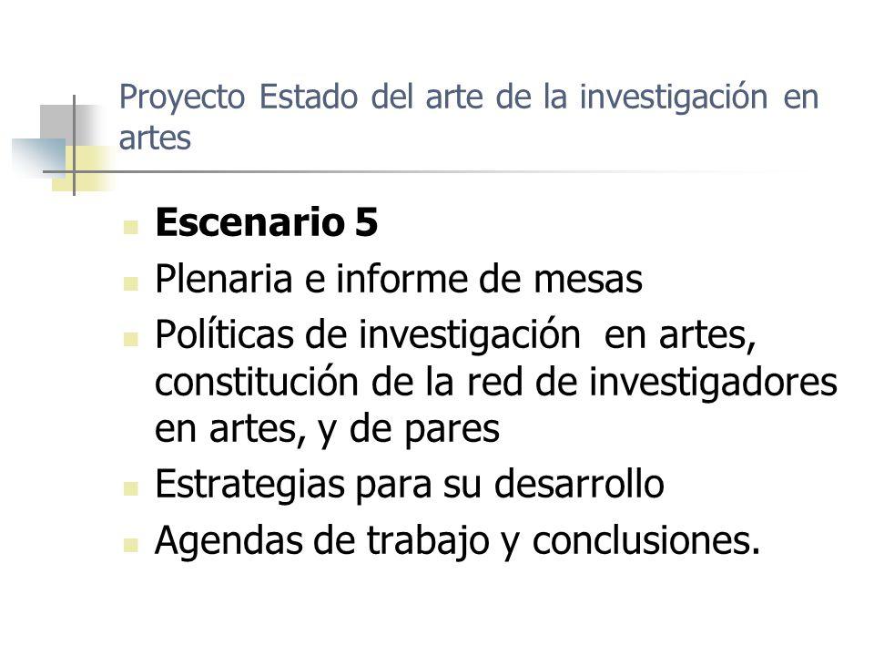 Proyecto Estado del arte de la investigación en artes Escenario 5 Plenaria e informe de mesas Políticas de investigación en artes, constitución de la red de investigadores en artes, y de pares Estrategias para su desarrollo Agendas de trabajo y conclusiones.