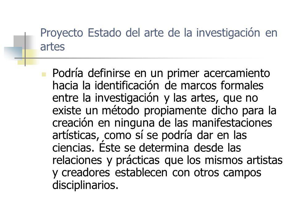 Proyecto Estado del arte de la investigación en artes Podría definirse en un primer acercamiento hacia la identificación de marcos formales entre la investigación y las artes, que no existe un método propiamente dicho para la creación en ninguna de las manifestaciones artísticas, como sí se podría dar en las ciencias.