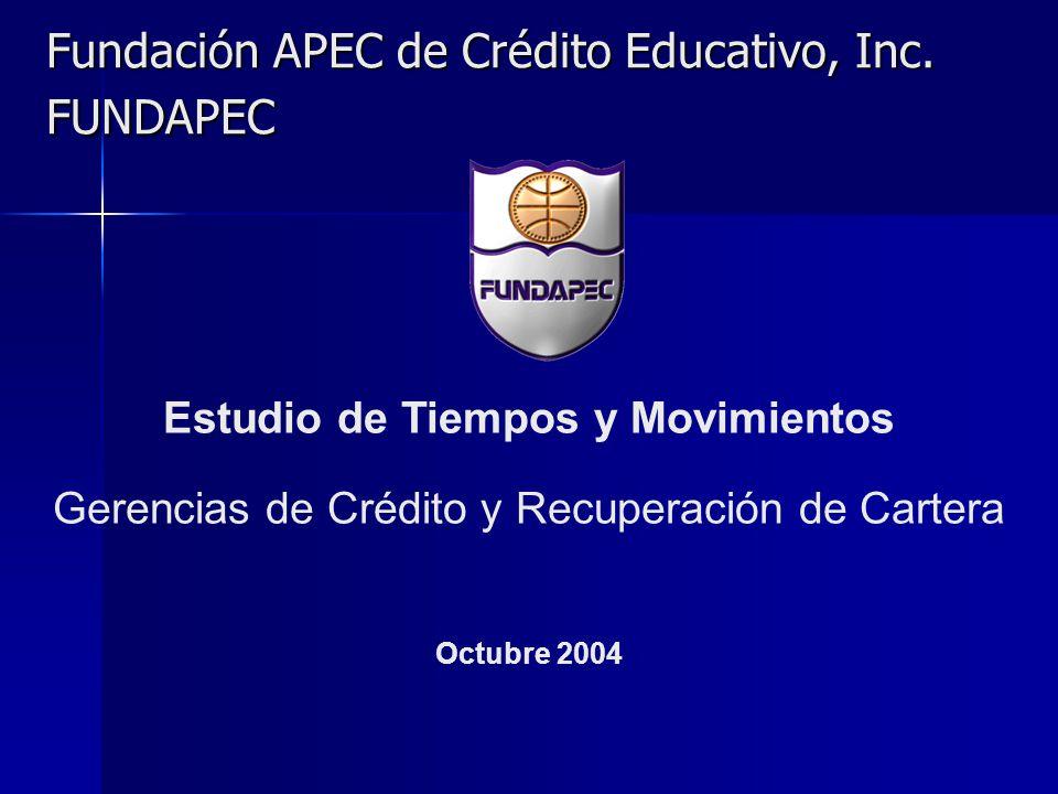 Fundación APEC de Crédito Educativo, Inc. FUNDAPEC Estudio de Tiempos y Movimientos Gerencias de Crédito y Recuperación de Cartera Octubre 2004