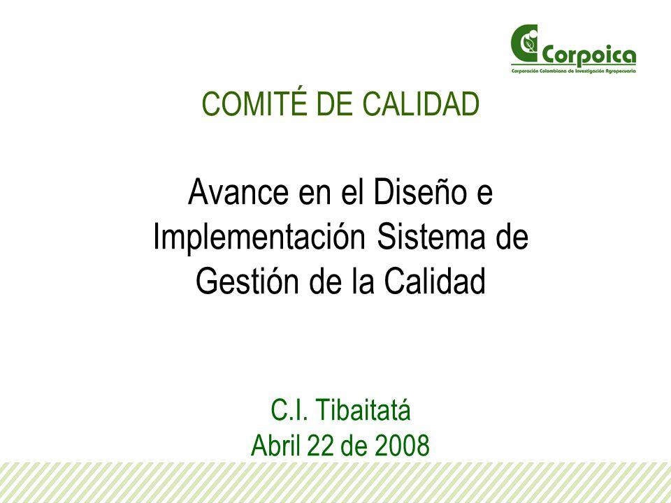 COMITÉ DE CALIDAD Avance en el Diseño e Implementación Sistema de Gestión de la Calidad C.I. Tibaitatá Abril 22 de 2008