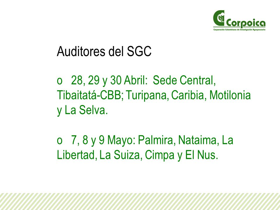 Auditores del SGC o 28, 29 y 30 Abril: Sede Central, Tibaitatá-CBB; Turipana, Caribia, Motilonia y La Selva. o 7, 8 y 9 Mayo: Palmira, Nataima, La Lib