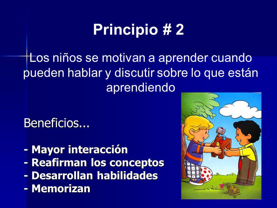 Principio # 2 Los niños se motivan a aprender cuando pueden hablar y discutir sobre lo que están aprendiendo Beneficios... - Mayor interacción - Reafi