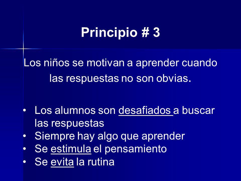 Principio # 3 Los niños se motivan a aprender cuando las respuestas no son obvias. Los alumnos son desafiados a buscar las respuestas Siempre hay algo