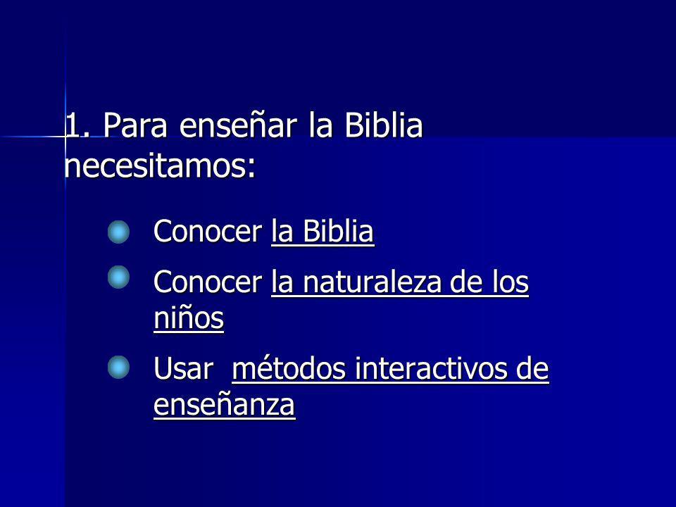 Conocer la Biblia Conocer la naturaleza de los niños Usar métodos interactivos de enseñanza 1. Para enseñar la Biblia necesitamos: