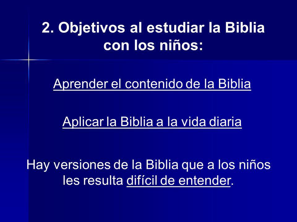 2. Objetivos al estudiar la Biblia con los niños: Aprender el contenido de la Biblia Aplicar la Biblia a la vida diaria Hay versiones de la Biblia que