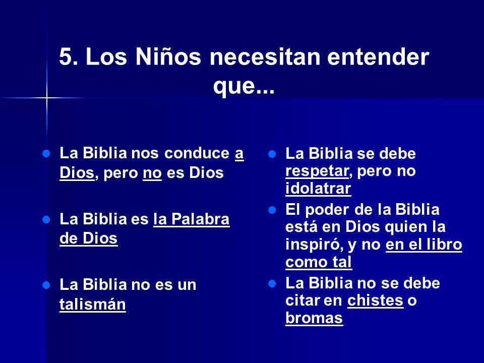 5. Los Niños necesitan entender que... La Biblia nos conduce a Dios, pero no es Dios La Biblia es la Palabra de Dios La Biblia no es un talismán La Bi