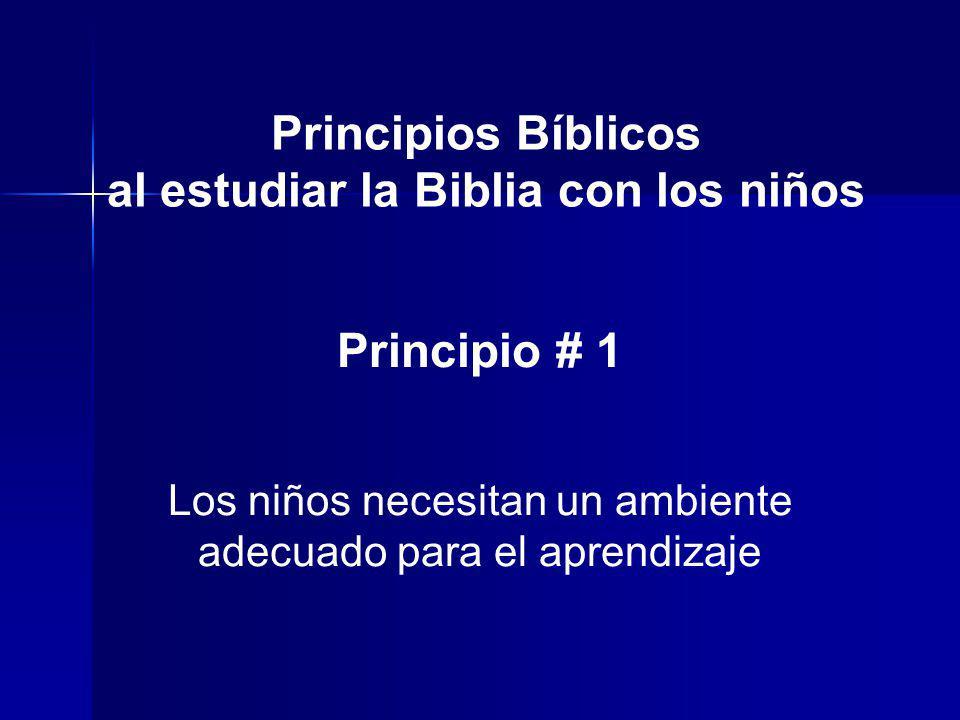 Principios Bíblicos al estudiar la Biblia con los niños Principio # 1 Los niños necesitan un ambiente adecuado para el aprendizaje