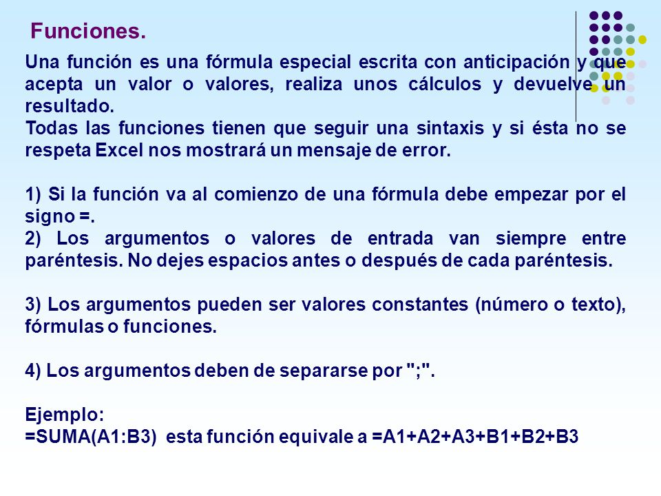 Una función es una fórmula especial escrita con anticipación y que acepta un valor o valores, realiza unos cálculos y devuelve un resultado. Todas las