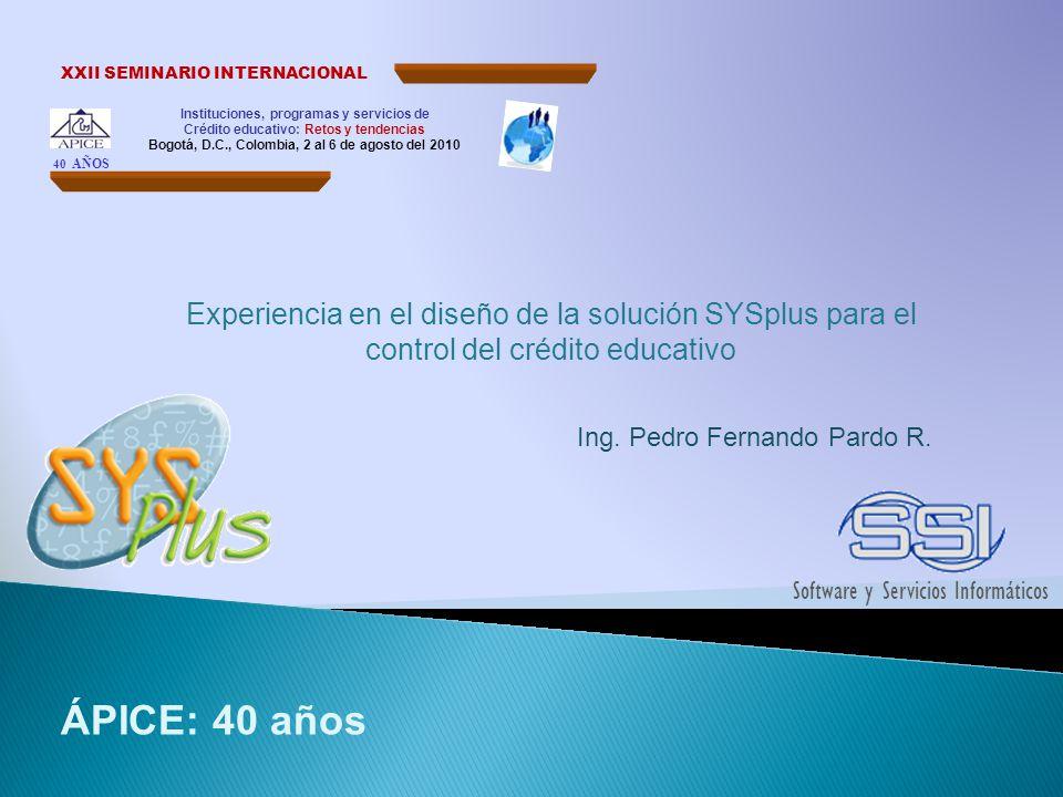 Información académica detallada Experiencia en el diseño de la solución SYSplus para el control del crédito educativo 40 años Instituciones, programas y servicios de Crédito educativo: Retos y tendencias XXII SEMINARIO INTERNACIONAL Bogotá, D.C., Colombia, 2 al 6 de agosto del 2010