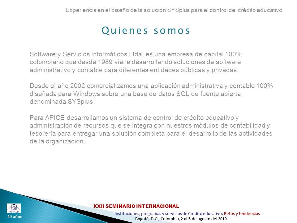 40 años Instituciones, programas y servicios de Crédito educativo: Retos y tendencias XXII SEMINARIO INTERNACIONAL Bogotá, D.C., Colombia, 2 al 6 de agosto del 2010 Experiencias previas Experiencia en el diseño de la solución SYSplus para el control del crédito educativo 1.Diseño e implementación de la aplicación administrativa CONTROL plus Módulos de facturación comercial y cartera para DOS desarrollados en MS-C y base de datos BTRIEVE 2.