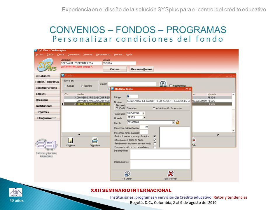 CONVENIOS – FONDOS – PROGRAMAS Detale de condiciones del programa Experiencia en el diseño de la solución SYSplus para el control del crédito educativo 40 años Instituciones, programas y servicios de Crédito educativo: Retos y tendencias XXII SEMINARIO INTERNACIONAL Bogotá, D.C., Colombia, 2 al 6 de agosto del 2010