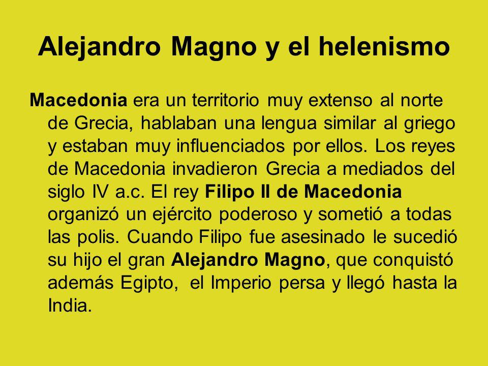 Alejandro Magno y el helenismo Macedonia era un territorio muy extenso al norte de Grecia, hablaban una lengua similar al griego y estaban muy influen