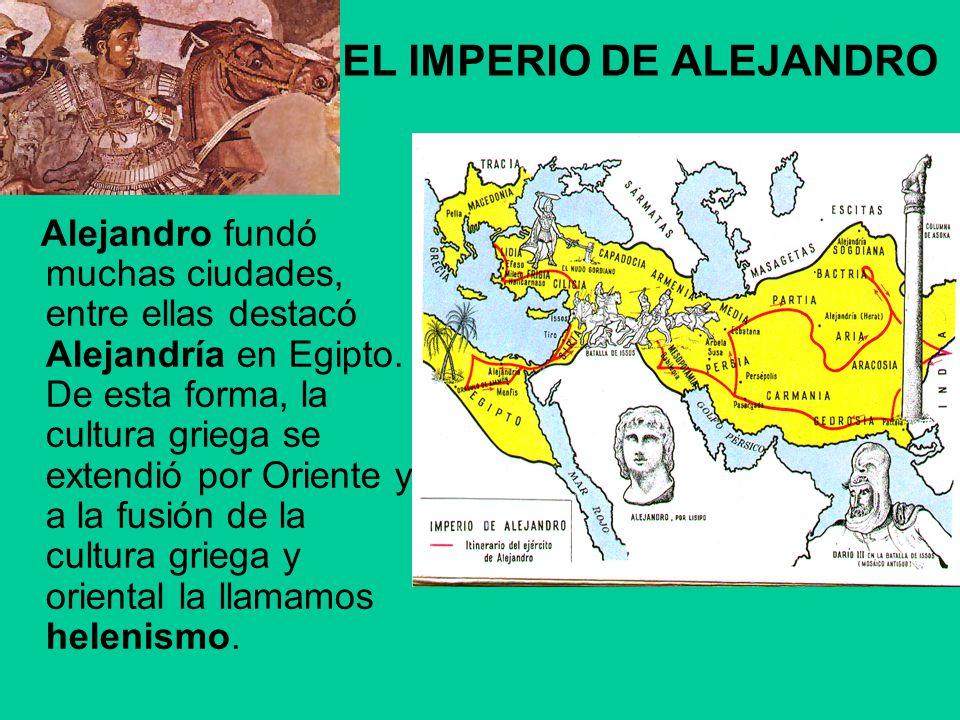 EL IMPERIO DE ALEJANDRO Alejandro fundó muchas ciudades, entre ellas destacó Alejandría en Egipto. De esta forma, la cultura griega se extendió por Or