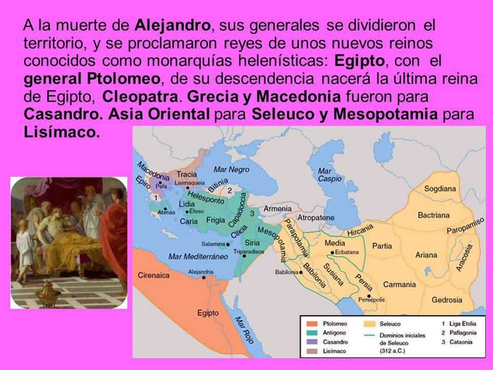 A la muerte de Alejandro, sus generales se dividieron el territorio, y se proclamaron reyes de unos nuevos reinos conocidos como monarquías helenístic
