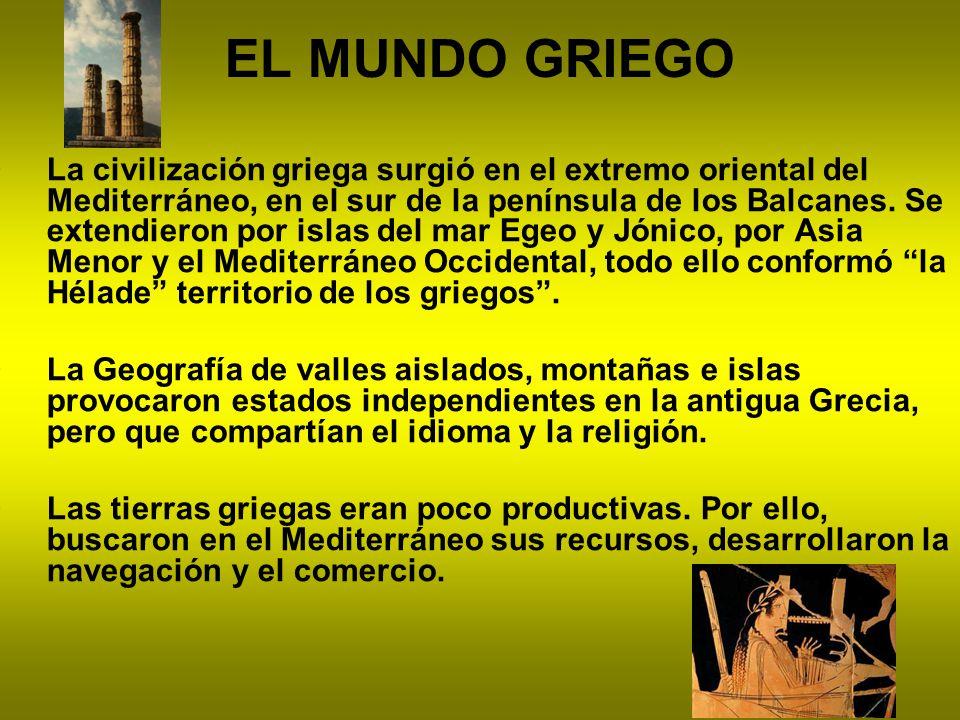 EL MUNDO GRIEGO La civilización griega surgió en el extremo oriental del Mediterráneo, en el sur de la península de los Balcanes. Se extendieron por i