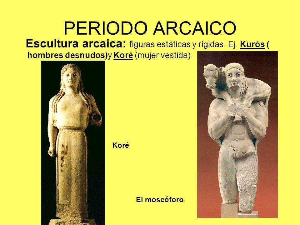 PERIODO ARCAICO Escultura arcaica: figuras estáticas y rígidas. Ej. Kurós ( hombres desnudos)y Koré (mujer vestida) El moscóforo Koré