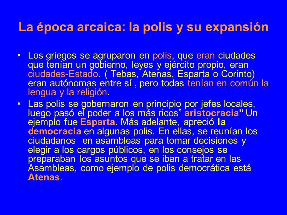 La época arcaica: la polis y su expansión Los griegos se agruparon en polis, que eran ciudades que tenían un gobierno, leyes y ejército propio, eran c