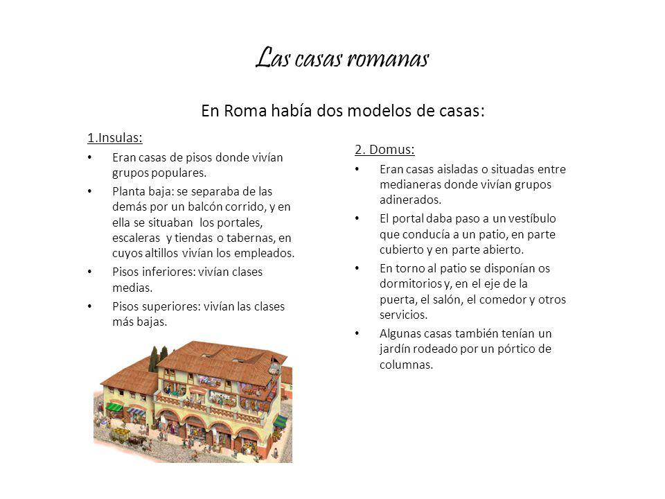 Las casas romanas En Roma había dos modelos de casas: 1.Insulas: Eran casas de pisos donde vivían grupos populares. Planta baja: se separaba de las de