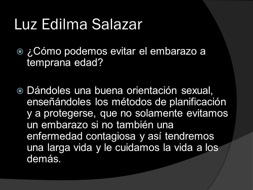 Luz Edilma Salazar ¿Cómo podemos evitar el embarazo a temprana edad? Dándoles una buena orientación sexual, enseñándoles los métodos de planificación